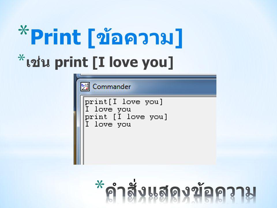 Print [ข้อความ] เช่น print [I love you] คำสั่งแสดงข้อความ